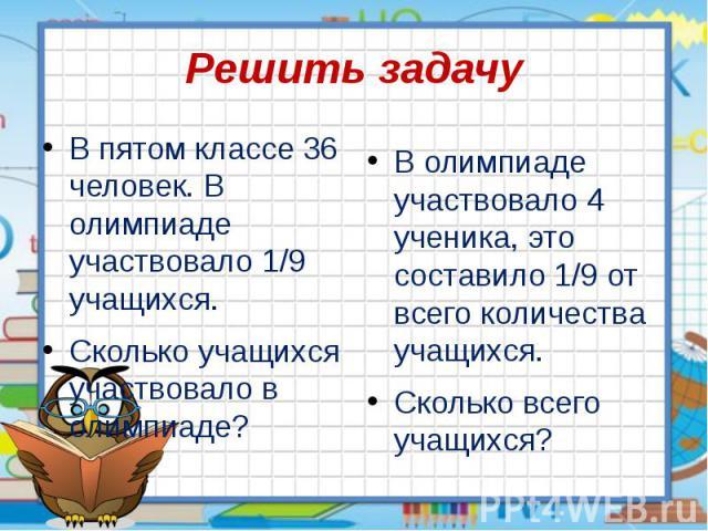 Решить задачу В пятом классе 36 человек. В олимпиаде участвовало 1/9 учащихся. Сколько учащихся участвовало в олимпиаде?
