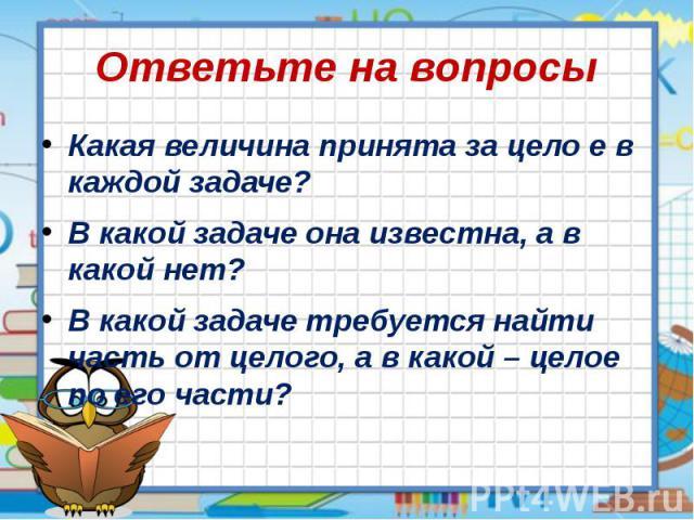 Ответьте на вопросы Какая величина принята за цело е в каждой задаче? В какой задаче она известна, а в какой нет? В какой задаче требуется найти часть от целого, а в какой – целое по его части?