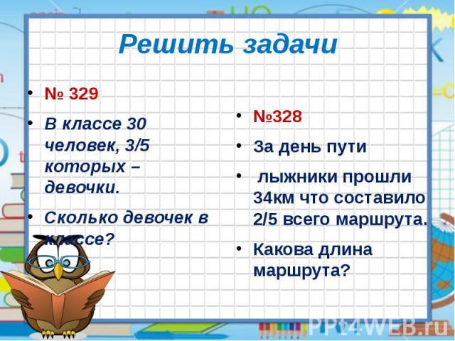 Решить задачи № 329 В классе 30 человек, 3/5 которых – девочки. Сколько девочек в классе?