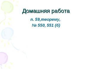 п. 59,теорему, п. 59,теорему, № 550, 551 (б)