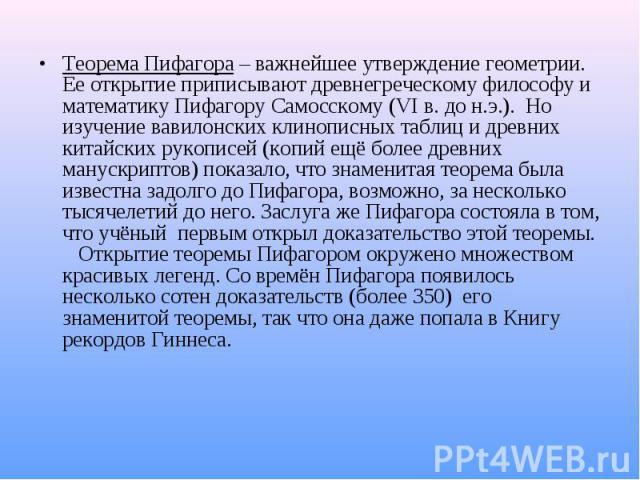 Теорема Пифагора – важнейшее утверждение геометрии. Ее открытие приписывают древнегреческому философу и математику Пифагору Самосскому (VI в. до н.э.). Но изучение вавилонских клинописных таблиц и древних китайских рукописей (копий ещё более древних…