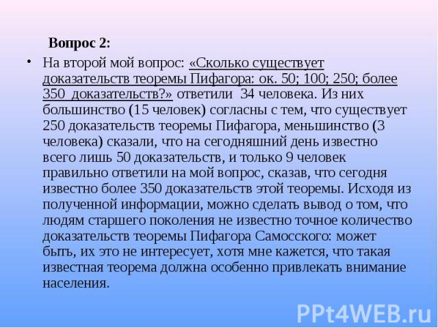 Вопрос 2: Вопрос 2: На второй мой вопрос: «Сколько существует доказательств теоремы Пифагора: ок. 50; 100; 250; более 350 доказательств?» ответили 34 человека. Из них большинство (15 человек) согласны с тем, что существует 250 доказательств теоремы …