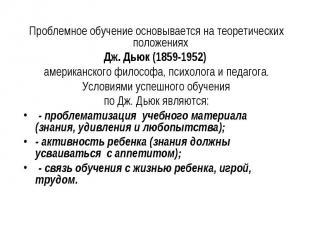 Проблемное обучение основывается на теоретических положениях Дж. Дьюк (1859-1952