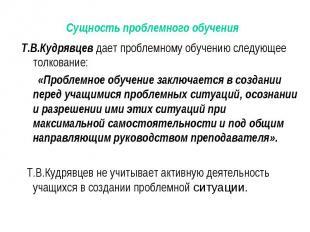 Т.В.Кудрявцев дает проблемному обучению следующее толкование: Т.В.Кудрявцев дает