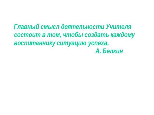 Главный смысл деятельности Учителя состоит в том, чтобы создать каждому воспитаннику ситуацию успеха. А. Белкин Главный смысл деятельности Учителя состоит в том, чтобы создать каждому воспитаннику ситуацию успеха. А. Белкин