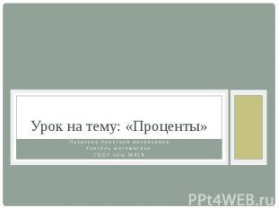 Урок на тему: «Проценты» Пузакова Кристина васильевна Учитель математики ГБОУ со