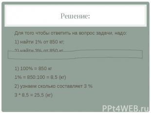 Решение: Для того чтобы ответить на вопрос задачи, надо: 1) найти 1% от 850 кг;