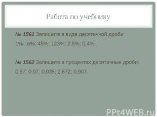 Работа по учебнику № 1561 Запишите в виде десятичной дроби: 1% ; 6%; 45%; 123%;