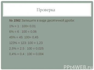 Проверка № 1561 Запишите в виде десятичной дроби: 1% = 1 : 100= 0,01 6% = 6 : 10