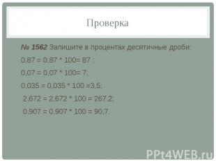 Проверка № 1562 Запишите в процентах десятичные дроби: 0,87 = 0,87 * 100= 87 ; 0