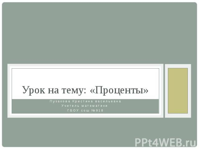 Урок на тему: «Проценты» Пузакова Кристина васильевна Учитель математики ГБОУ сош №918