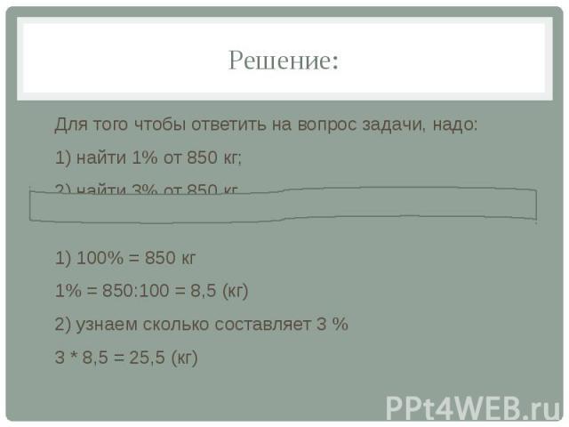 Решение: Для того чтобы ответить на вопрос задачи, надо: 1) найти 1% от 850 кг; 2) найти 3% от 850 кг 1) 100% = 850 кг 1% = 850:100 = 8,5 (кг) 2) узнаем сколько составляет 3 % 3 * 8,5 = 25,5 (кг)