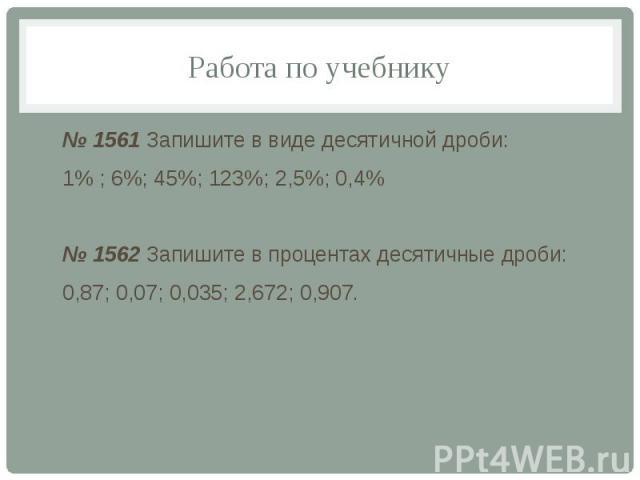 Работа по учебнику № 1561 Запишите в виде десятичной дроби: 1% ; 6%; 45%; 123%; 2,5%; 0,4% № 1562 Запишите в процентах десятичные дроби: 0,87; 0,07; 0,035; 2,672; 0,907.