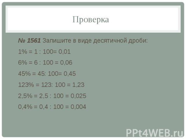 Проверка № 1561 Запишите в виде десятичной дроби: 1% = 1 : 100= 0,01 6% = 6 : 100 = 0,06 45% = 45: 100= 0,45 123% = 123: 100 = 1,23 2,5% = 2,5 : 100 = 0,025 0,4% = 0,4 : 100 = 0,004