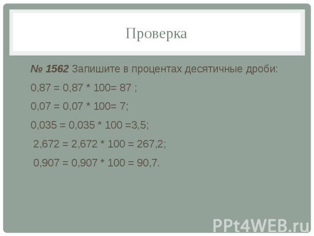 Проверка № 1562 Запишите в процентах десятичные дроби: 0,87 = 0,87 * 100= 87 ; 0,07 = 0,07 * 100= 7; 0,035 = 0,035 * 100 =3,5; 2,672 = 2,672 * 100 = 267,2; 0,907 = 0,907 * 100 = 90,7.