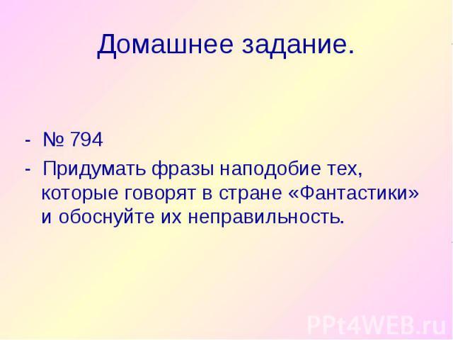 - № 794 - № 794 - Придумать фразы наподобие тех, которые говорят в стране «Фантастики» и обоснуйте их неправильность.
