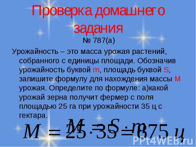 № 787(а) № 787(а) Урожайность – это масса урожая растений, собранного с единицы площади. Обозначив урожайность буквой m, площадь буквой S, запишите формулу для нахождения массы М урожая. Определите по формуле: а)какой урожай зерна получит фермер с п…