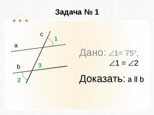 Задача № 1 Дано: 1= 75°, 1 = 2 Доказать: а ll b