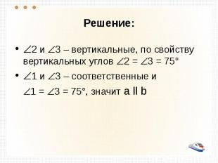 Решение: 2 и 3 – вертикальные, по свойству вертикальных углов 2 = 3 = 75° 1 и 3