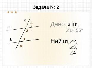 Задача № 2 Дано: а ll b, 1= 55° Найти: 2, 3, 4