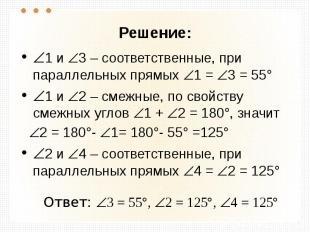Решение: 1 и 3 – соответственные, при параллельных прямых 1 = 3 = 55° 1 и 2 – см