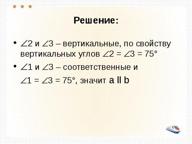 Решение: 2 и 3 – вертикальные, по свойству вертикальных углов 2 = 3 = 75° 1 и 3 – соответственные и 1 = 3 = 75°, значит а ll b