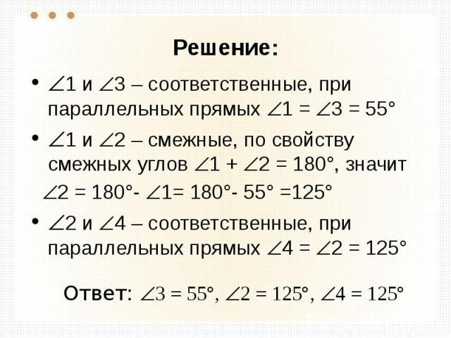 Решение: 1 и 3 – соответственные, при параллельных прямых 1 = 3 = 55° 1 и 2 – смежные, по свойству смежных углов 1 + 2 = 180°, значит 2 = 180°- 1= 180°- 55° =125° 2 и 4 – соответственные, при параллельных прямых 4 = 2 = 125° Ответ: 3 = 55°, 2 = 125°…