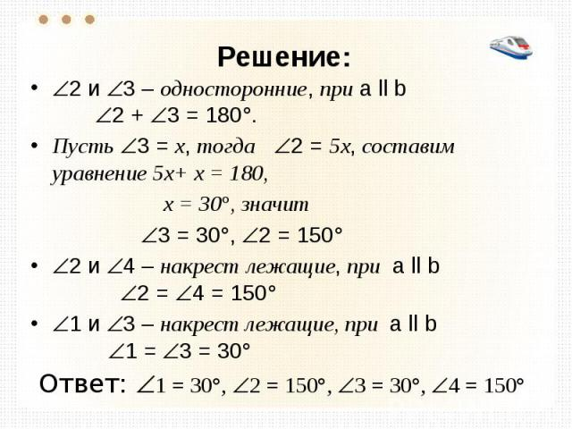Решение: 2 и 3 – односторонние, при а ll b 2 + 3 = 180°. Пусть 3 = х, тогда 2 = 5х, составим уравнение 5х+ х = 180, х = 30°, значит 3 = 30°, 2 = 150° 2 и 4 – накрест лежащие, при а ll b 2 = 4 = 150° 1 и 3 – накрест лежащие, при а ll b 1 = 3 = 30° От…