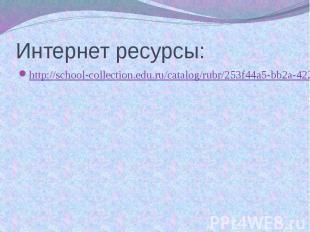 Интернет ресурсы: http://school-collection.edu.ru/catalog/rubr/253f44a5-bb2a-422