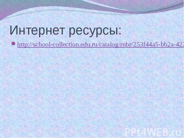 Интернет ресурсы: http://school-collection.edu.ru/catalog/rubr/253f44a5-bb2a-4221-ae16-5b990bb69526/112600/?interface=pupil&class=50&subject=17
