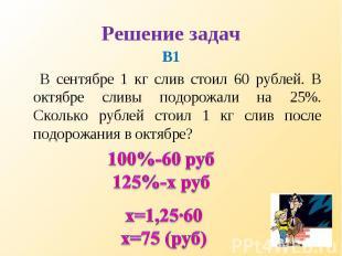 В1 В1 В сентябре 1 кг слив стоил 60 рублей. В октябре сливы подорожали на 25%. С