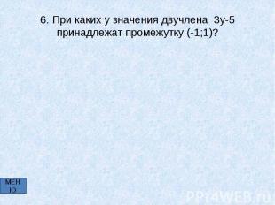 6. При каких у значения двучлена 3у-5 принадлежат промежутку (-1;1)?