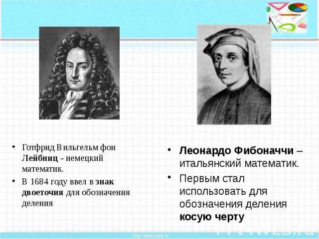 Готфрид Вильгельм фон Лейбниц - немецкий математик. Готфрид Вильгельм фон Лейбниц - немецкий математик. В 1684 году ввел в знак двоеточия для обозначения деления