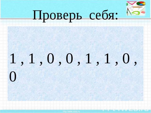 Проверь себя: 1 , 1 , 0 , 0 , 1 , 1 , 0 , 0