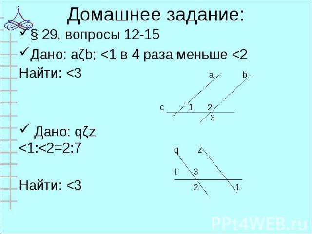 § 29, вопросы 12-15 § 29, вопросы 12-15 Дано: aǁb; <1 в 4 раза меньше <2 Найти: <3 a b c 1 2 3 Дано: qǁz <1:<2=2:7 q z t 3 Найти: <3 2 1