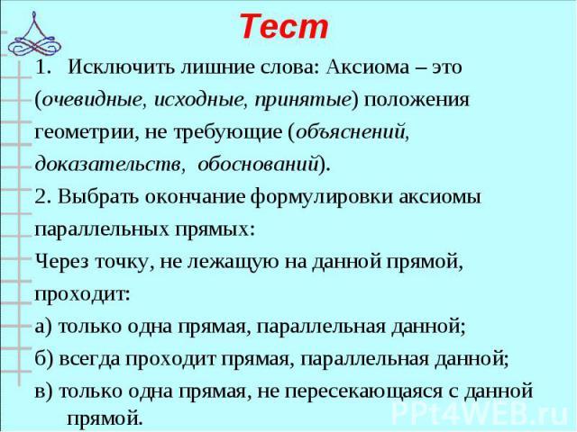 Исключить лишние слова: Аксиома – это Исключить лишние слова: Аксиома – это (очевидные, исходные, принятые) положения геометрии, не требующие (объяснений, доказательств, обоснований). 2. Выбрать окончание формулировки аксиомы параллельных прямых: Че…