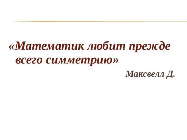 «Математик любит прежде всего симметрию» «Математик любит прежде всего симметрию» Максвелл Д.