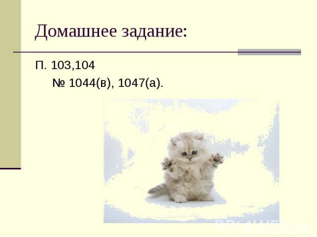 П. 103,104 П. 103,104 № 1044(в), 1047(а).