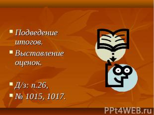 Подведение итогов. Подведение итогов. Выставление оценок. Д/з: п.26, № 1015, 101