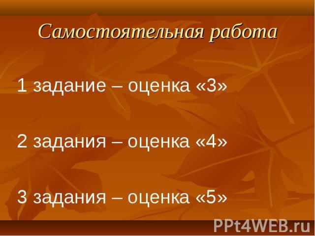 1 задание – оценка «3» 1 задание – оценка «3» 2 задания – оценка «4» 3 задания – оценка «5»