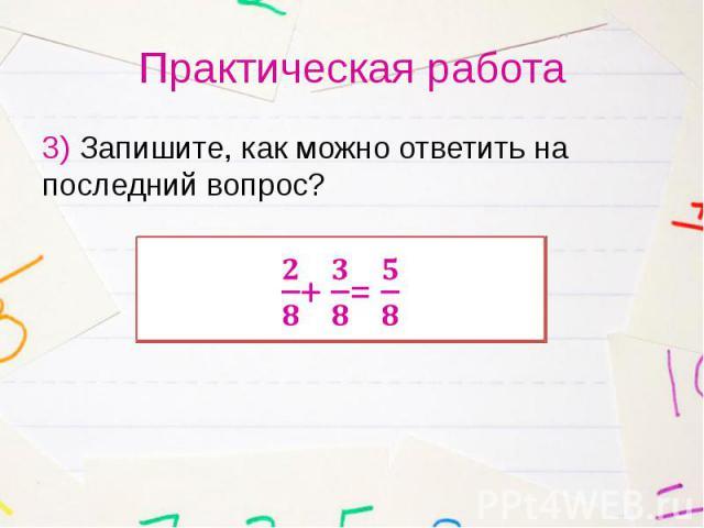 Практическая работа 3) Запишите, как можно ответить на последний вопрос?