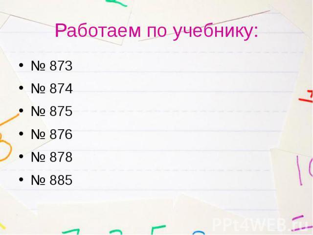 Работаем по учебнику: № 873 № 874 № 875 № 876 № 878 № 885