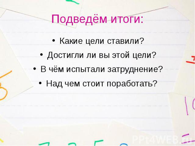 Подведём итоги: Какие цели ставили? Достигли ли вы этой цели? В чём испытали затруднение? Над чем стоит поработать?