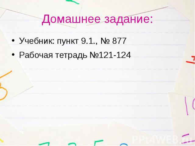 Домашнее задание: Учебник: пункт 9.1., № 877 Рабочая тетрадь №121-124