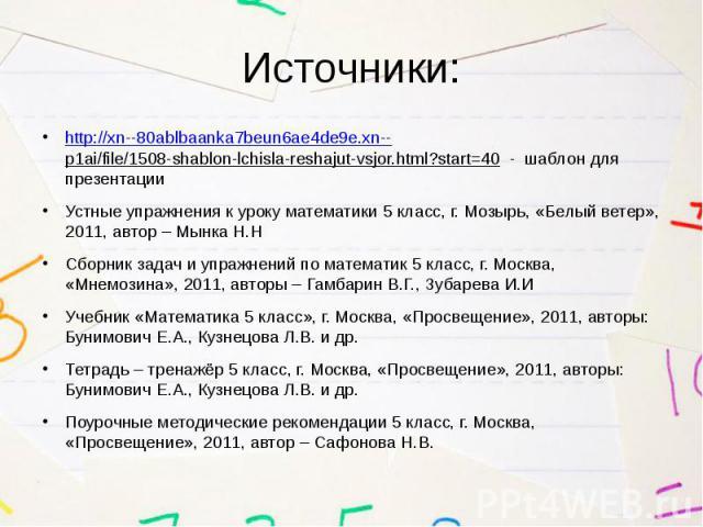 Источники: http://xn--80ablbaanka7beun6ae4de9e.xn--p1ai/file/1508-shablon-lchisla-reshajut-vsjor.html?start=40 - шаблон для презентации Устные упражнения к уроку математики 5 класс, г. Мозырь, «Белый ветер», 2011, автор – Мынка Н.Н Сборник задач и у…