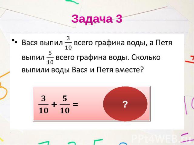 Задача 3 Вася выпил всего графина воды, а Петя выпил всего графина воды. Сколько выпили воды Вася и Петя вместе?