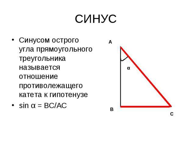 Синусом острого угла прямоугольного треугольника называется отношение противолежащего катета к гипотенузе Синусом острого угла прямоугольного треугольника называется отношение противолежащего катета к гипотенузе sin α = ВС/АС
