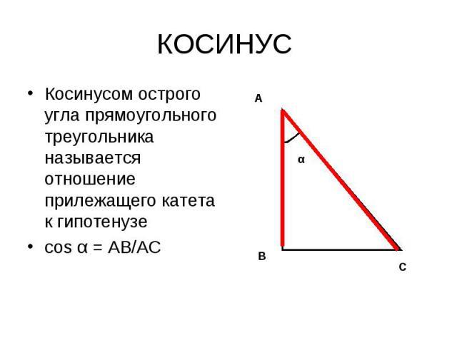 Косинусом острого угла прямоугольного треугольника называется отношение прилежащего катета к гипотенузе Косинусом острого угла прямоугольного треугольника называется отношение прилежащего катета к гипотенузе соs α = АВ/АС