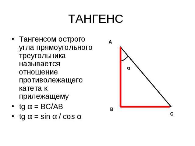 Тангенсом острого угла прямоугольного треугольника называется отношение противолежащего катета к прилежащему Тангенсом острого угла прямоугольного треугольника называется отношение противолежащего катета к прилежащему tg α = ВС/АВ tg α = sin α / соs α
