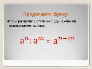 Чтобы разделить степени с одинаковыми основаниями, можно… Чтобы разделить степен